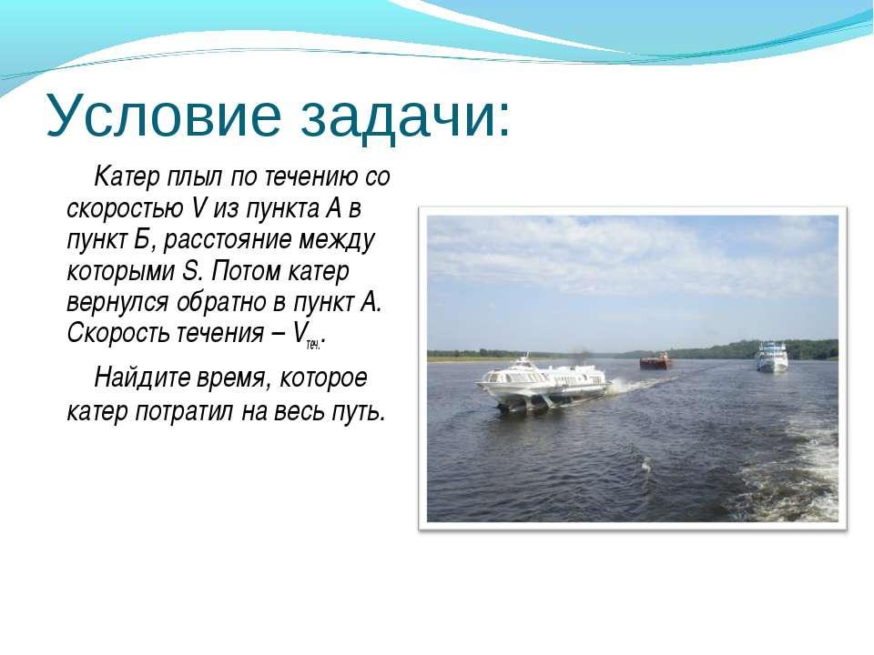 Условие задачи: Катер плыл по течению со скоростью V из пункта А в пункт Б, р...