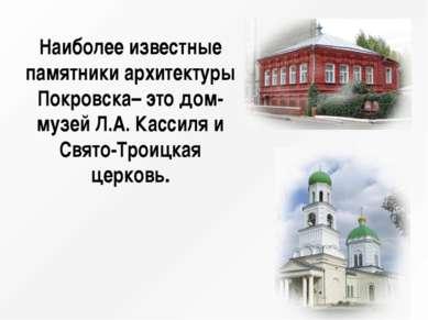Наиболее известные памятники архитектуры Покровска– это дом-музей Л.А. Кассил...