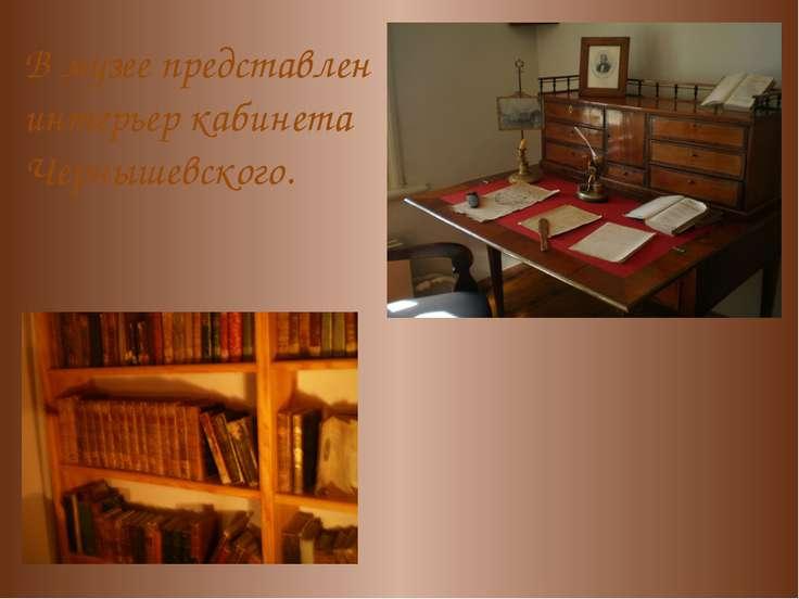 В музее представлен интерьер кабинета Чернышевского.