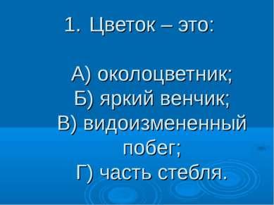 Цветок – это: A) околоцветник; Б) яркий венчик; В) видоизмененный побег; Г) ч...