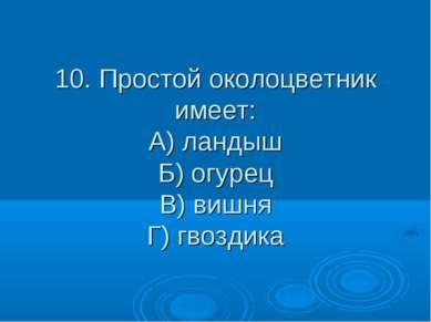 10. Простой околоцветник имеет: А) ландыш Б) огурец В) вишня Г) гвоздика
