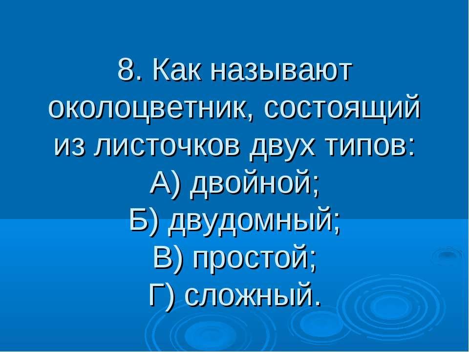 8. Как называют околоцветник, состоящий из листочков двух типов: А) двойной; ...