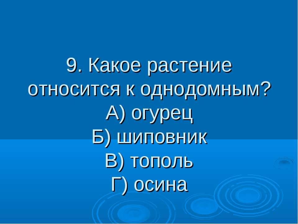 9. Какое растение относится к однодомным? А) огурец Б) шиповник В) тополь Г) ...