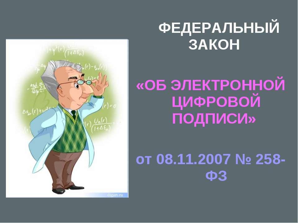 ФЕДЕРАЛЬНЫЙ ЗАКОН «ОБ ЭЛЕКТРОННОЙ ЦИФРОВОЙ ПОДПИСИ» от 08.11.2007 № 258-ФЗ