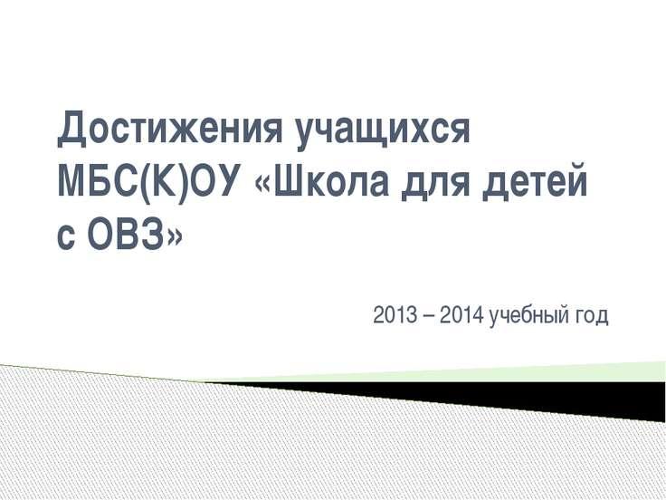 Достижения учащихся МБС(К)ОУ «Школа для детей с ОВЗ» 2013 – 2014 учебный год