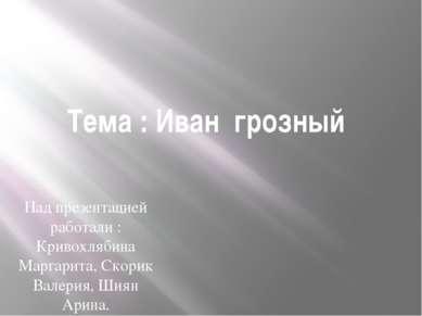 Тема : Иван грозный Над презентацией работали : Кривохлябина Маргарита, Скори...