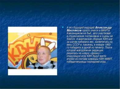 А его будущий ведущий Александр Масляков просто учился в МИИТе. Кавээнщиком н...