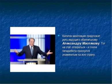 Капитан миитовцев предложил роль ведущего обаятельному Александру Маслякову. ...