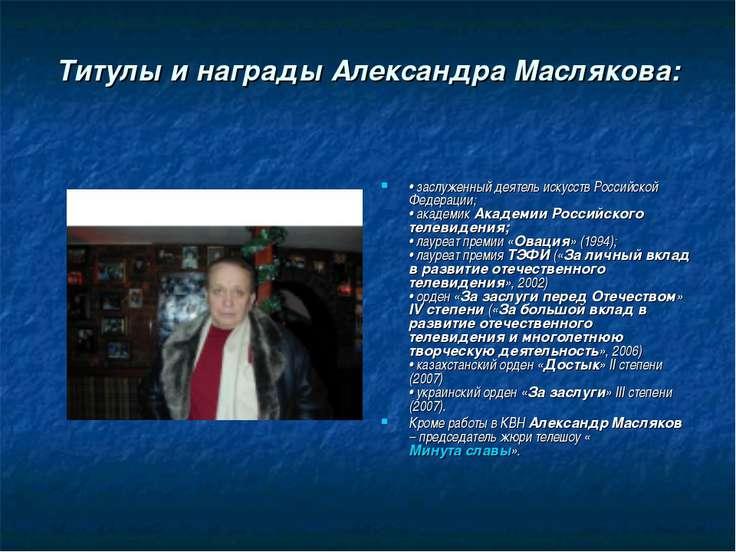 Титулы и награды Александра Маслякова: •заслуженный деятель искусств Российс...