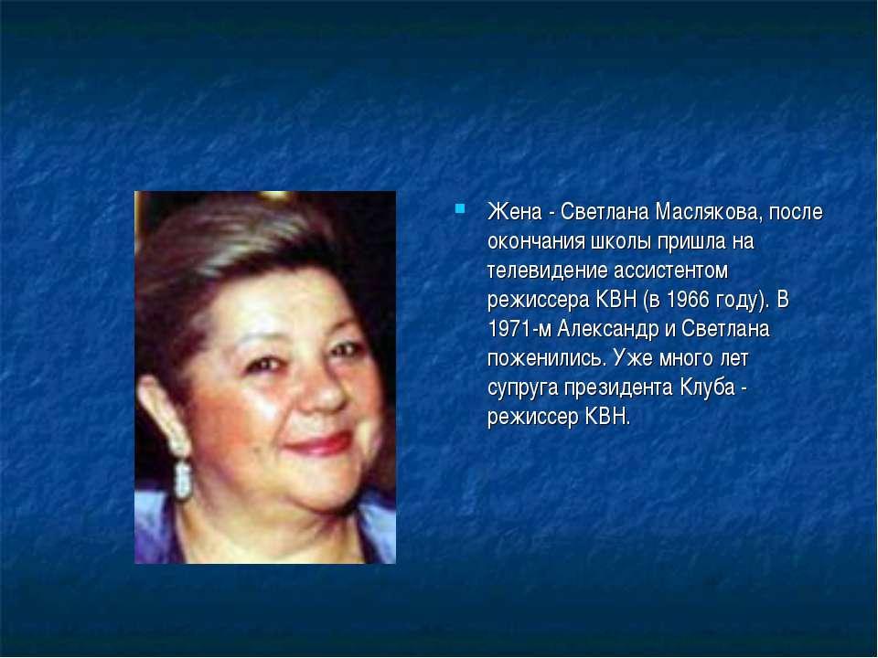 Жена - Светлана Маслякова, после окончания школы пришла на телевидение ассист...