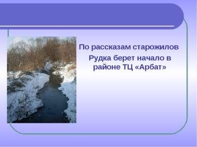 По рассказам старожилов Рудка берет начало в районе ТЦ «Арбат»