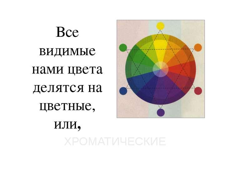 Все видимые нами цвета делятся на цветные, или, ХРОМАТИЧЕСКИЕ