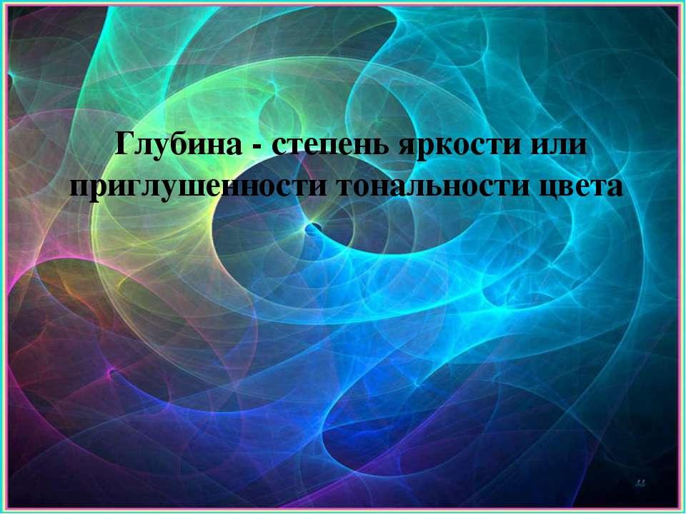 Глубина - степень яркости или приглушенности тональности цвета