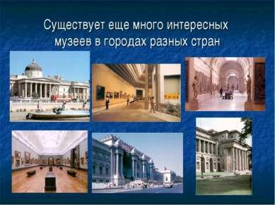 Существует еще много интересных музеев в городах разных стран