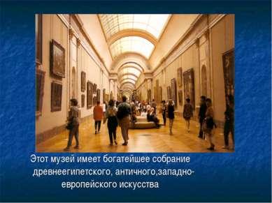 Этот музей имеет богатейшее собрание древнеегипетского, античного,западно- ев...