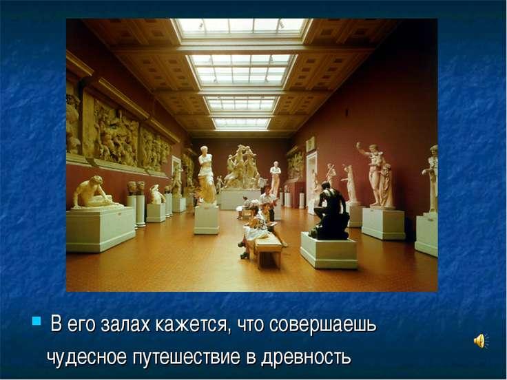 В его залах кажется, что совершаешь чудесное путешествие в древность