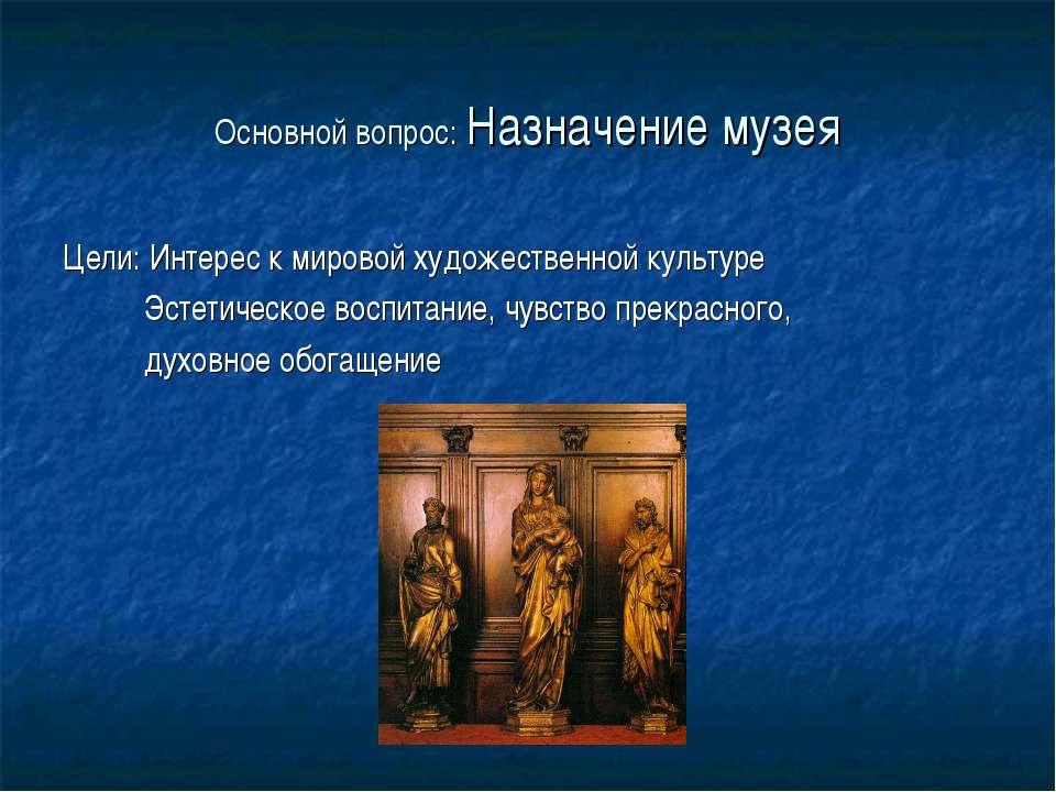 Основной вопрос: Назначение музея Цели: Интерес к мировой художественной куль...