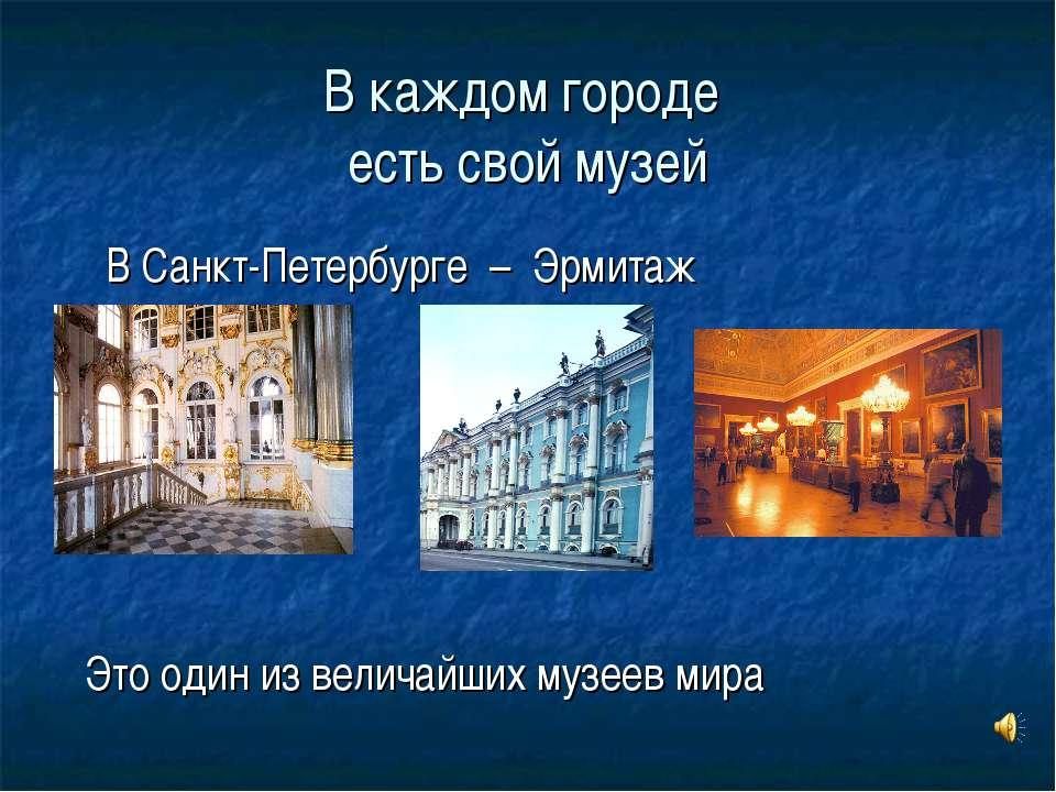 В каждом городе есть свой музей В Санкт-Петербурге – Эрмитаж Это один из вели...