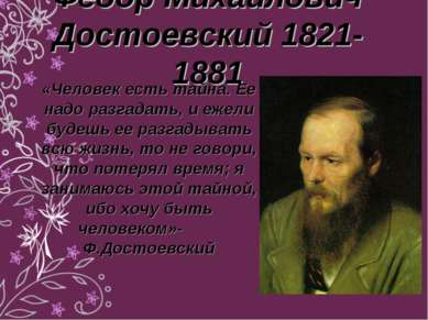 Федор Михайлович Достоевский 1821-1881 «Человек есть тайна. Ее надо разгадать...