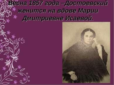 Весна 1857 года –Достоевский женится на вдове Марии Дмитриевне Исаевой.