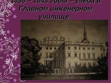 1838 – 1843 годы – учеба в Главном инженерном училище.
