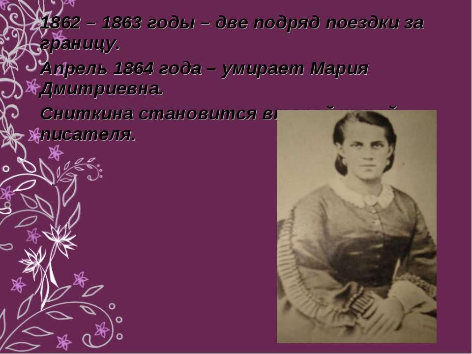 1862 – 1863 годы – две подряд поездки за границу. Апрель 1864 года – умирает ...