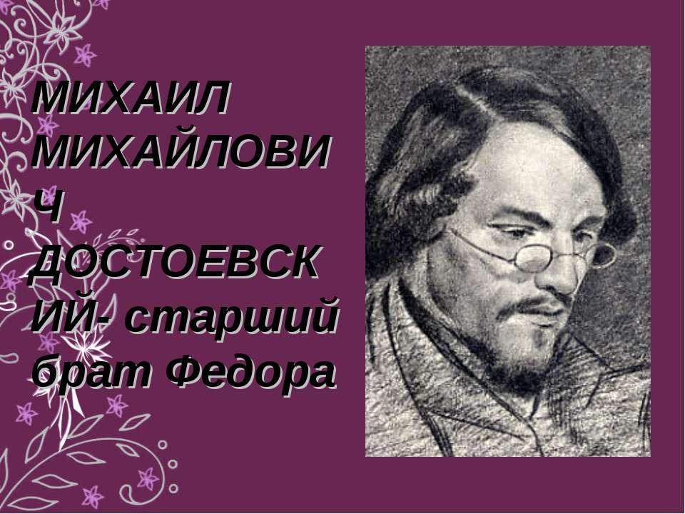 МИХАИЛ МИХАЙЛОВИЧ ДОСТОЕВСКИЙ- старший брат Федора