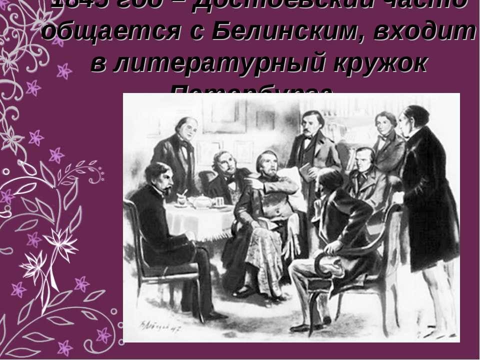 1845 год – Достоевский часто общается с Белинским, входит в литературный круж...