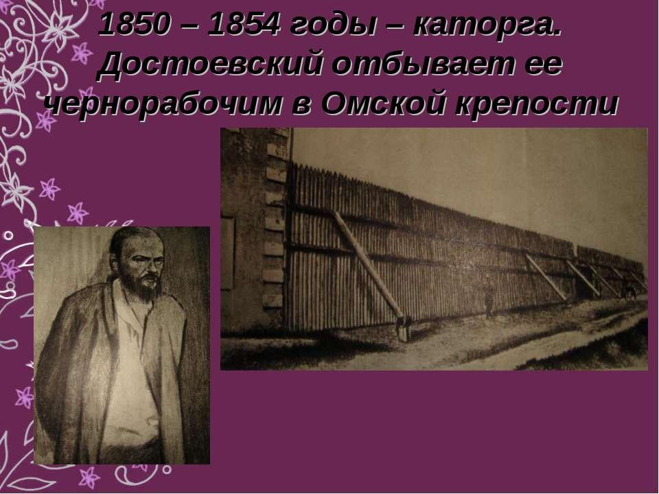 1850 – 1854 годы – каторга. Достоевский отбывает ее чернорабочим в Омской кре...