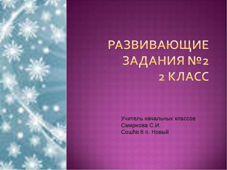 Учитель начальных классов Смирнова С.И. Сош№ 6 п. Новый