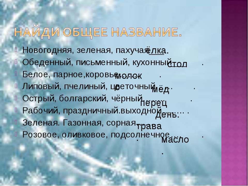 Новогодняя, зеленая, пахучая___. Обеденный, письменный, кухонный___ . Белое, ...