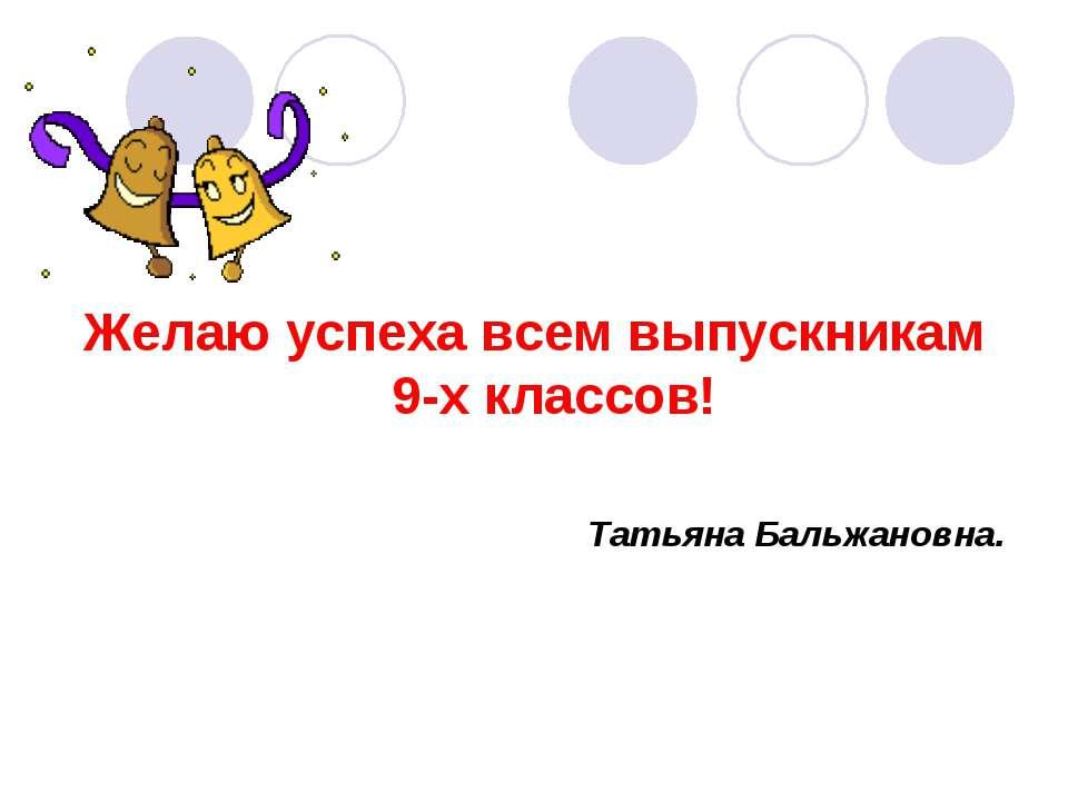 Желаю успеха всем выпускникам 9-х классов! Татьяна Бальжановна.