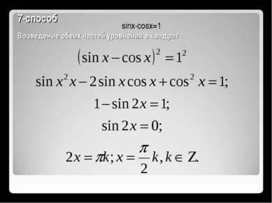 7-способ Возведение обеих частей уравнения в квадрат sinx-cosx=1