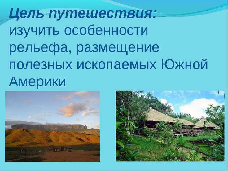 Цель путешествия: изучить особенности рельефа, размещение полезных ископаемых...