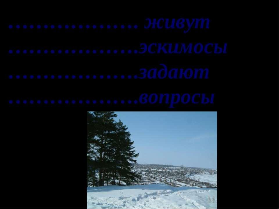 ………………. живут ……………….эскимосы ……………….задают ……………….вопросы