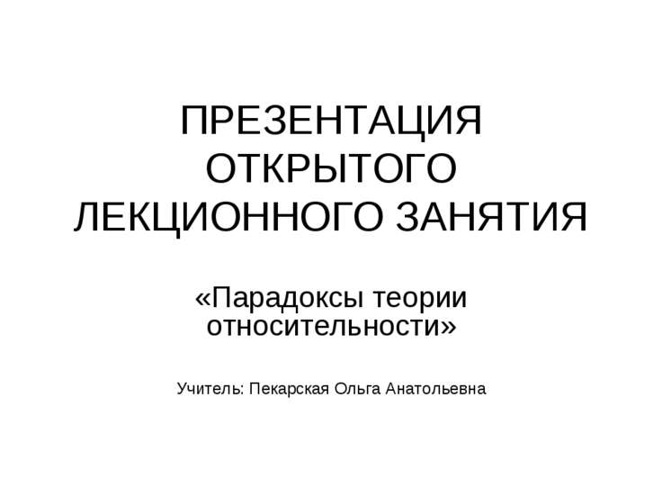 ПРЕЗЕНТАЦИЯ ОТКРЫТОГО ЛЕКЦИОННОГО ЗАНЯТИЯ «Парадоксы теории относительности» ...