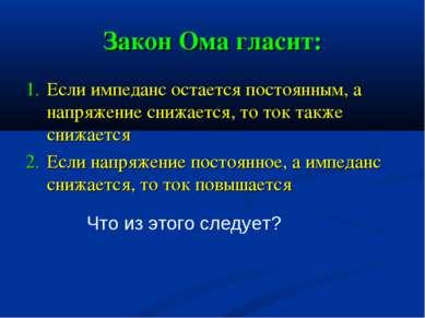 Закон Ома гласит: Если импеданс остается постоянным, а напряжение снижается, ...