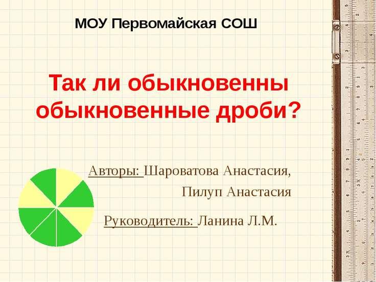 Так ли обыкновенны обыкновенные дроби? Авторы: Шароватова Анастасия, Пилуп Ан...