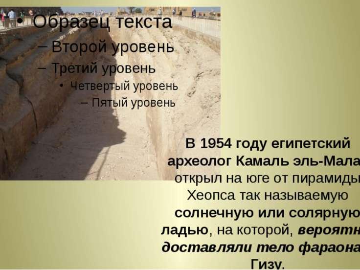 В 1954 году египетский археолог Камаль эль-Малак открыл на юге от пирамиды Хе...