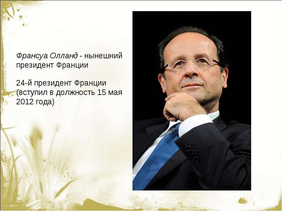 Франсуа Олланд - нынешний президент Франции 24-й президент Франции (вступил в...