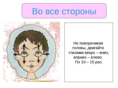 Во все стороны Не поворачивая головы, двигайте глазами вверх – вниз, вправо –...