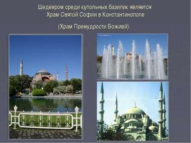 Шедевром среди купольных базилик является Храм Святой Софии в Константинополе...