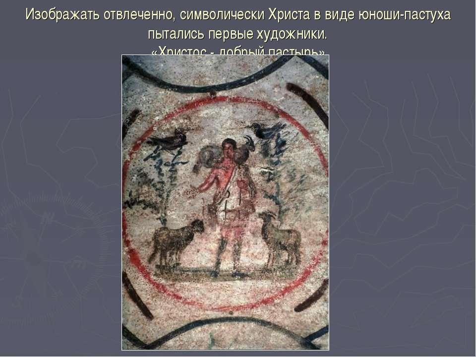 Изображать отвлеченно, символически Христа в виде юноши-пастуха пытались перв...