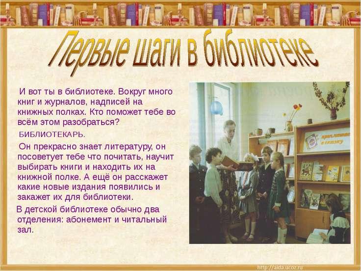 И вот ты в библиотеке. Вокруг много книг и журналов, надписей на книжных полк...