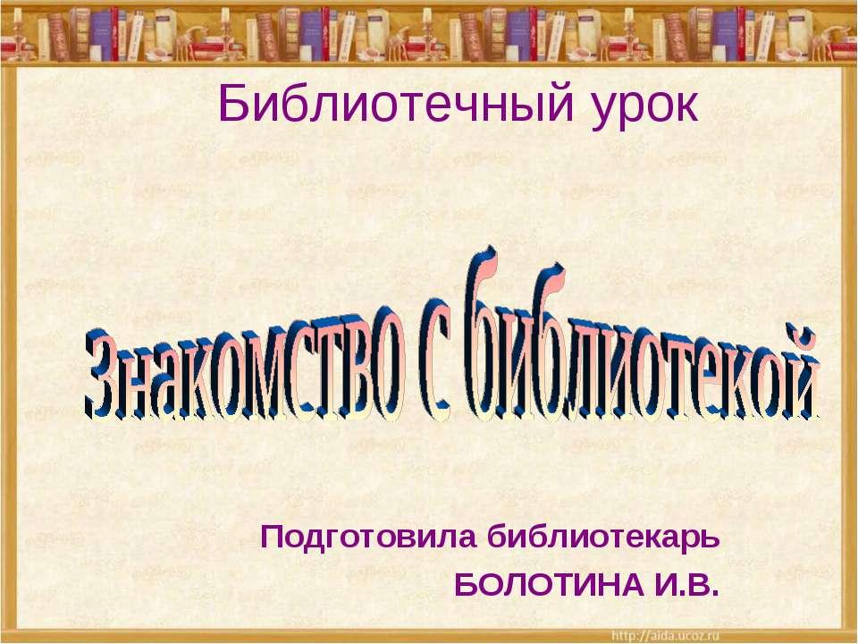 Библиотечный урок Подготовила библиотекарь БОЛОТИНА И.В.