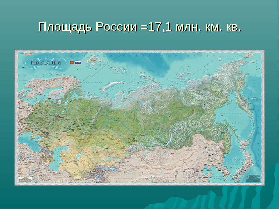 Площадь России =17,1 млн. км. кв.