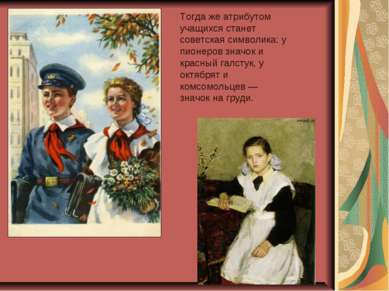 Тогда же атрибутом учащихся станет советская символика: у пионеров значок и к...