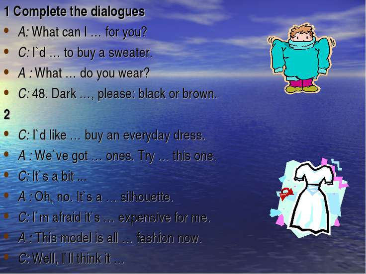 1 Complete the dialogues A: What can I … for you? C: I`d … to buy a sweater. ...
