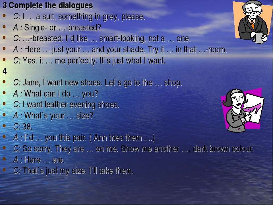 3 Complete the dialogues C: I … a suit, something in grey, please. A : Single...