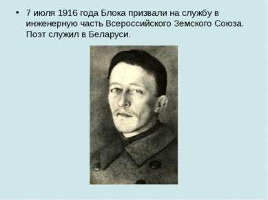 7 июля1916годаБлока призвали на службу в инженерную часть Всероссийского З...